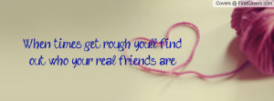 when times get rough you'll find out who your real friends are ...