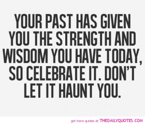 Your Past Has Given You The Strength And Wisdom You Have Today, So ...