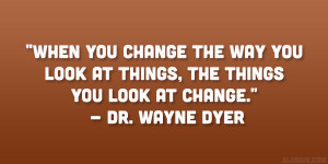 "... look at things, the things you look at change."" – Dr. Wayne Dyer"