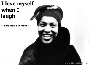 ... love myself when I laugh - Zora Neale Hurston Quotes - StatusMind.com