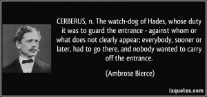 CERBERUS, n. The watch-dog of Hades, whose duty it was to guard the ...