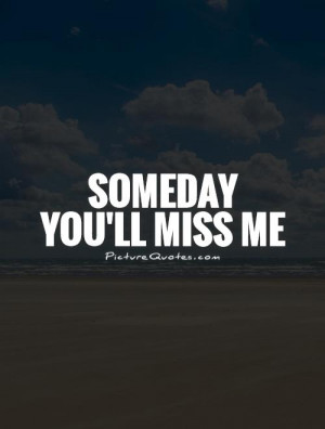 Someday you'll miss me Picture Quote #1