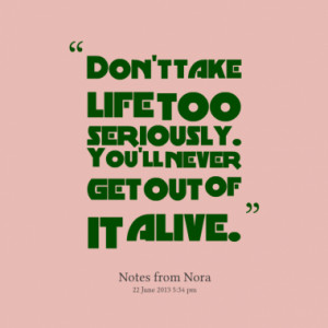 Don't take life too seriously. You'll never get out of it alive.