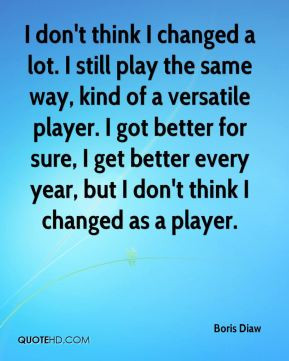 don't think I changed a lot. I still play the same way, kind of a ...