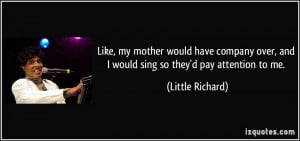 ... over, and I would sing so they'd pay attention to me. - Little Richard