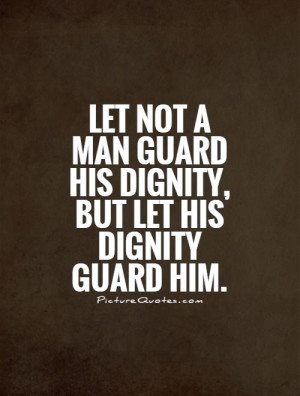 ... not-a-man-guard-his-dignity-but-let-his-dignity-guard-him-quote-1.jpg
