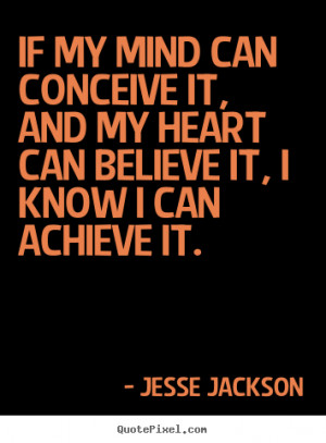 Jesse Jackson Quotes - If my mind can conceive it, and my heart can ...