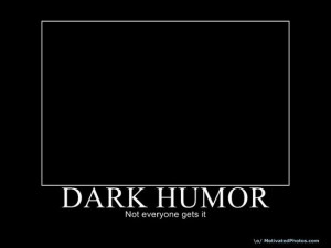 Those of us darkily inclined usually have a darker sense of humor. I ...