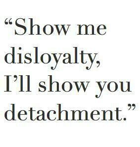 Show me disloyalty, I'll show you detachment.