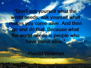 ... the world needs ask yourself what makes you come alive and then go and
