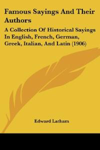 Famous Sayings And Their Authors: A Collection Of Historical Sayings ...