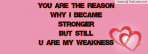 you are the reasonwhy i became strongerbut stillu are my weakness ...
