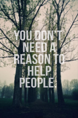 You Don't Need A Reason To Help People - Advice Quote