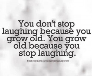 ... laughing because you grow old. You grow old because you stop laughing