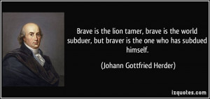 Brave is the lion tamer, brave is the world subduer, but braver is the ...