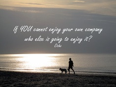 If You Cannot Enjoy Your Own Company Who Else Is Going To Enjoy It!