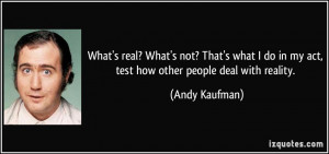 ... do in my act, test how other people deal with reality. - Andy Kaufman