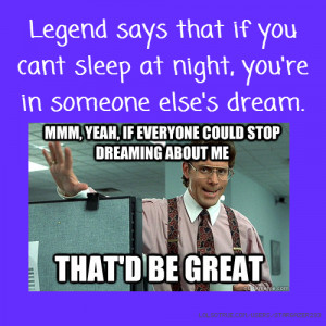 Legend says that if you cant sleep at night, you're in someone else's ...