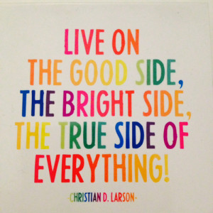 Quote time: live on the good side, the bright side and the true side ...