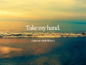 Take my hand. Take my whole life too.