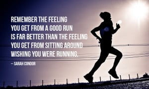 Remember the feeling you get from a good run is far better than the ...