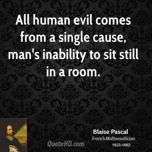 All human evil comes from a single cause, man's inability to sit still ...