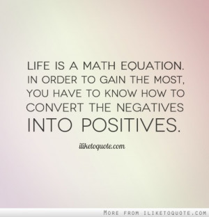 Life is a math equation. In order to gain the most, you have to know ...