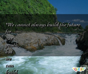 We cannot always build the future for our youth , but we can build our ...