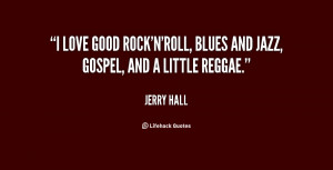 love good rock'n'roll, blues and jazz, gospel, and a little reggae ...