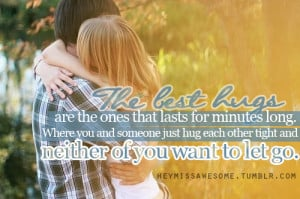 The best hugs are the ones that lasts for minutes long. Where you and ...