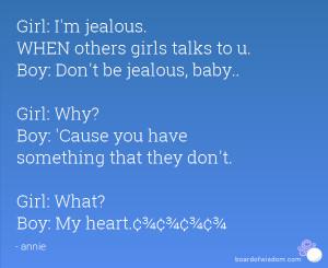 Girl: I'm jealous. WHEN others girls talks to u. Boy: Don't be jealous ...