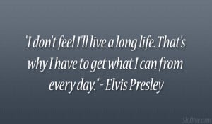 """... why I have to get what I can from every day."""" – Elvis Presley"""