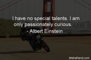curiosity-I have no special talents. I am only passionately curious.