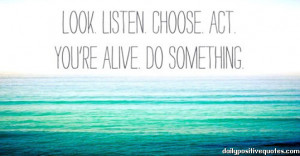 Look. Listen. Choose. Act. You're alive. Do something.