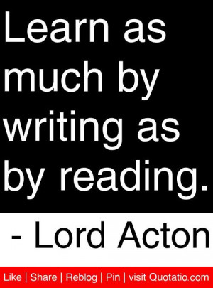 ... as much by writing as by reading lord acton # quotes # quotations