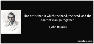 Fine art is that in which the hand, the head, and the heart of man go ...