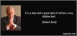 ... ship with a great deal of sail but a very shallow keel. - Robert Bork
