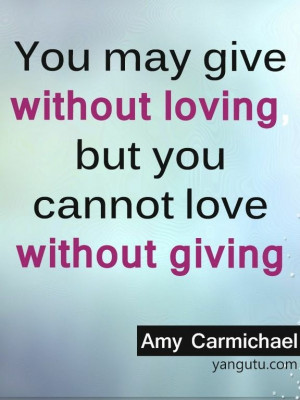... without loving, but you cannot love without giving, ~ Amy Carmichael