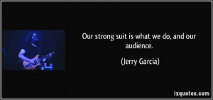 Our strong suit is what we do, and our audience. - Jerry Garcia