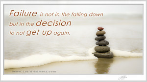 Failure is not in the falling down but in the decision to not get up ...