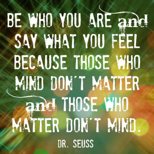 Be Who You Are and Say What You Feel - a wonderful Dr Seuss quote in a ...