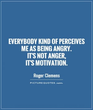 Motivation Quotes Anger Quotes Roger Clemens Quotes