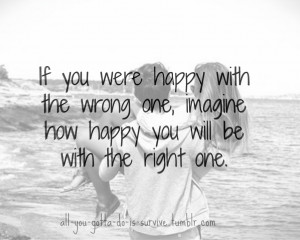 ... One, Imagine How Happy You Will Be With The Right One ~ Love Quote