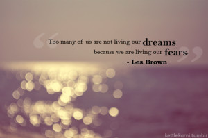 Too many us are not living our dreams because we are living our fears.