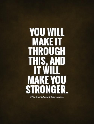 ... make it through this, and it will make you stronger Picture Quote #1