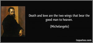 Death and love are the two wings that bear the good man to heaven ...