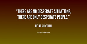 There are no desperate situations, there are only desperate people ...