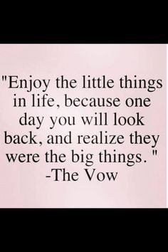 Enjoy the little things in life.. they are the big things. The Vow
