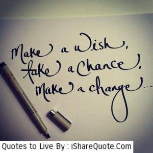 make a wish take a chance make a change