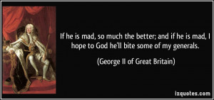 ... to God he'll bite some of my generals. - George II of Great Britain